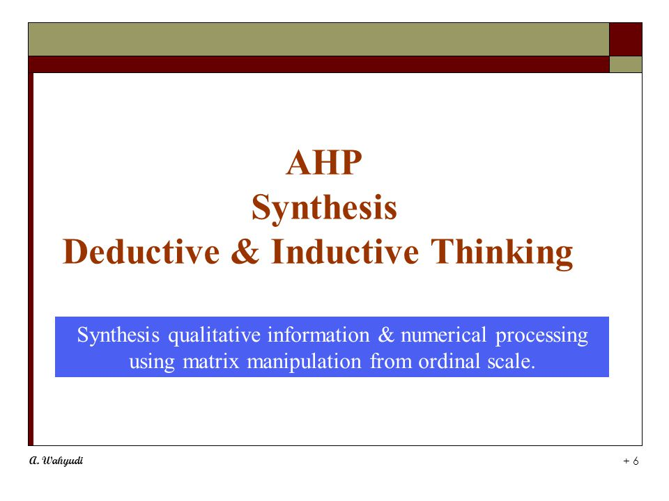 A. Wahyudi + 6 AHP Synthesis Deductive & Inductive Thinking Synthesis qualitative information & numerical processing using matrix manipulation from or