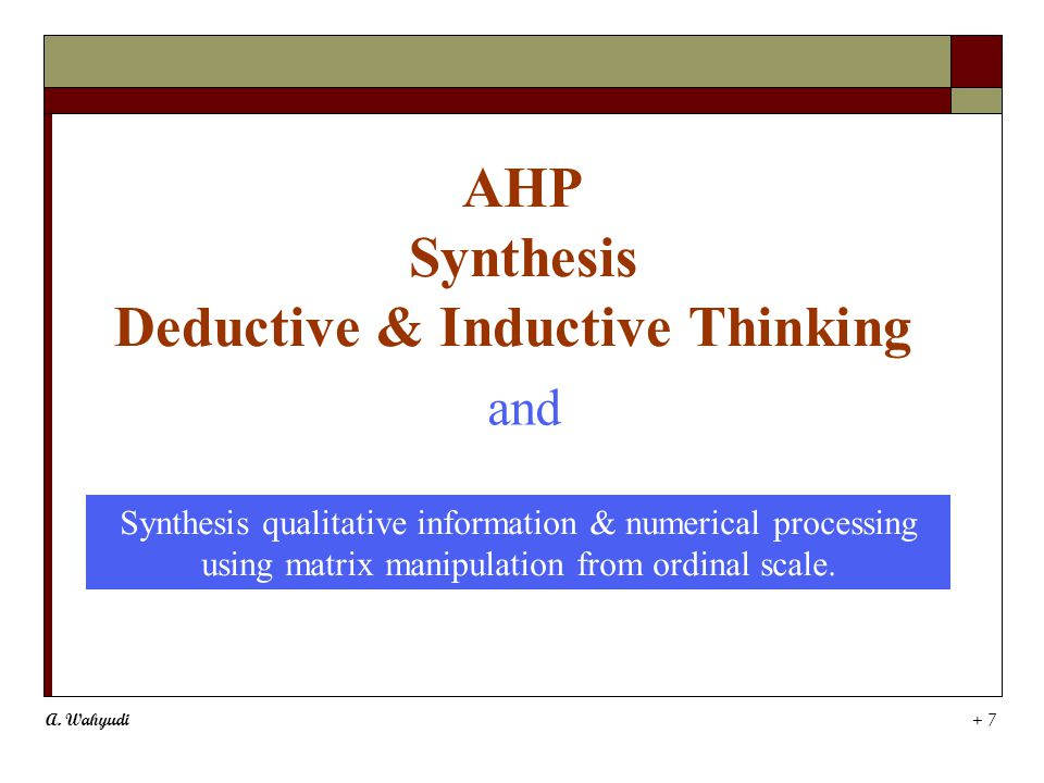 A. Wahyudi + 7 AHP Synthesis Deductive & Inductive Thinking Synthesis qualitative information & numerical processing using matrix manipulation from or