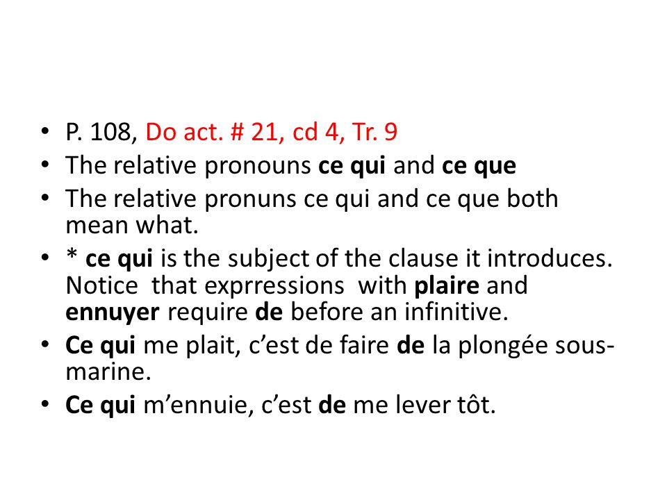 P. 108, Do act. # 21, cd 4, Tr. 9 The relative pronouns ce qui and ce que The relative pronuns ce qui and ce que both mean what. * ce qui is the subje
