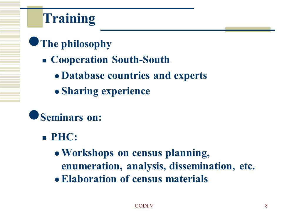 CODI V8 Training The philosophy Cooperation South-South Database countries and experts Sharing experience Seminars on: PHC: Workshops on census planning, enumeration, analysis, dissemination, etc.