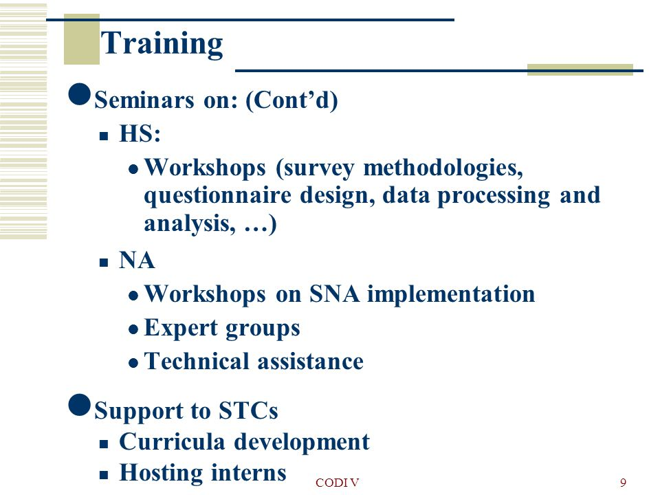 CODI V9 Seminars on: (Cont'd) HS: Workshops (survey methodologies, questionnaire design, data processing and analysis, …) NA Workshops on SNA implementation Expert groups Technical assistance Support to STCs Curricula development Hosting interns Training
