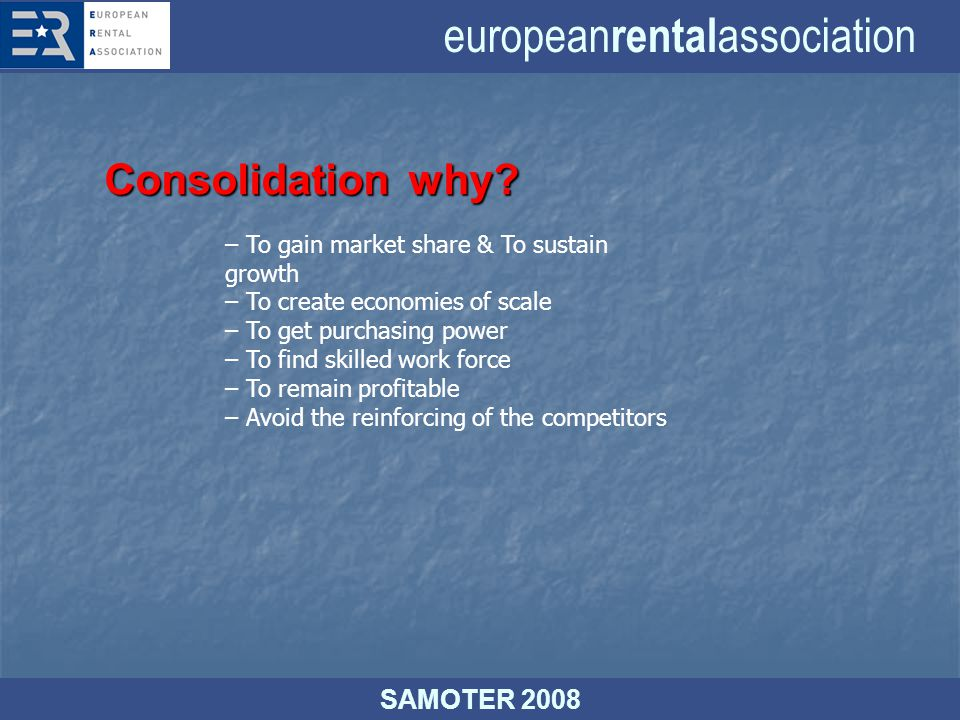 european rental association SAMOTER 2008 – To gain market share & To sustain growth – To create economies of scale – To get purchasing power – To find skilled work force – To remain profitable – Avoid the reinforcing of the competitors Consolidationwhy.