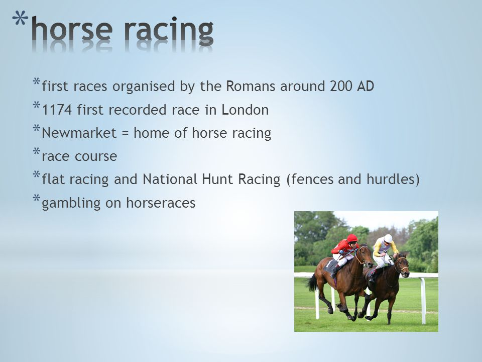 * first races organised by the Romans around 200 AD * 1174 first recorded race in London * Newmarket = home of horse racing * race course * flat racing and National Hunt Racing (fences and hurdles) * gambling on horseraces