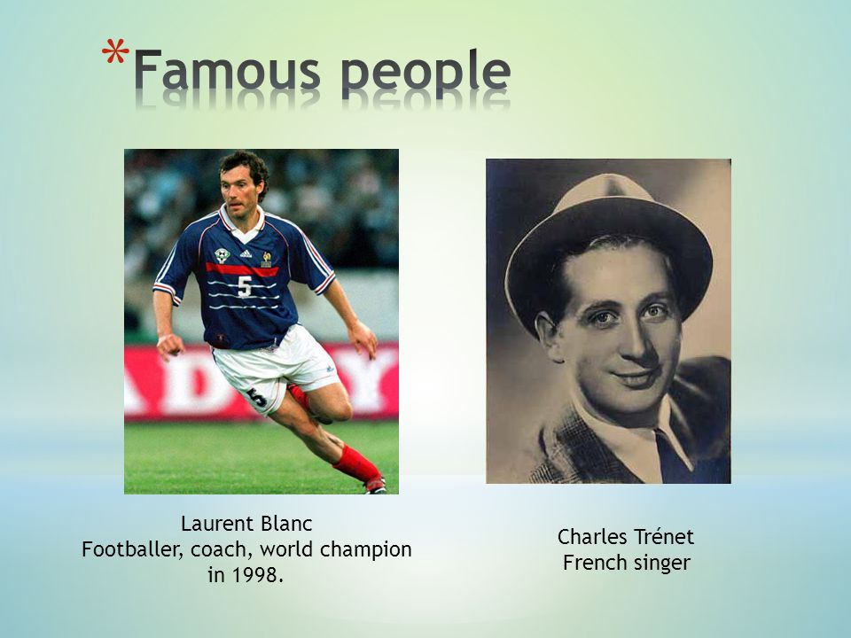 Laurent Blanc Footballer, coach, world champion in 1998. Charles Trénet French singer