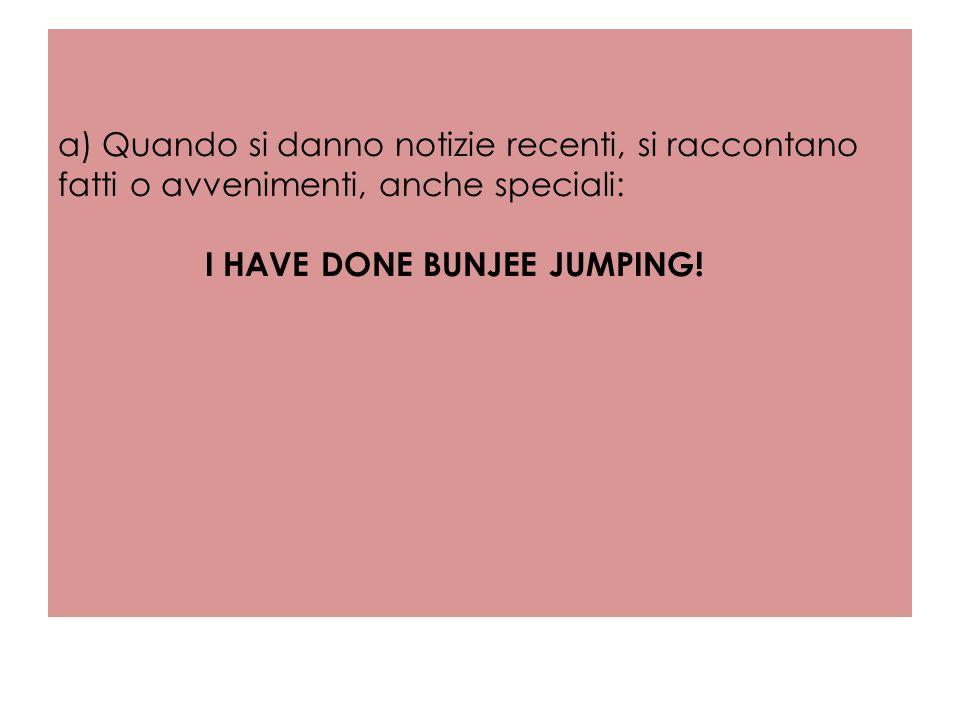 a) Quando si danno notizie recenti, si raccontano fatti o avvenimenti, anche speciali: I HAVE DONE BUNJEE JUMPING!
