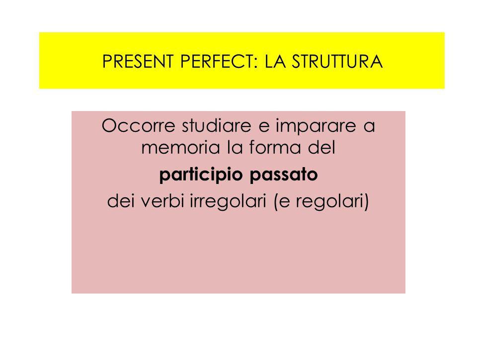 PRESENT PERFECT: LA STRUTTURA Occorre studiare e imparare a memoria la forma del participio passato dei verbi irregolari (e regolari)