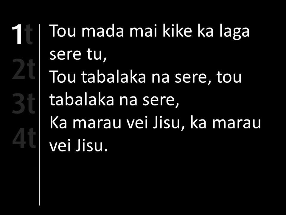 Tou mada mai kike ka laga sere tu, Tou tabalaka na sere, tou tabalaka na sere, Ka marau vei Jisu, ka marau vei Jisu.