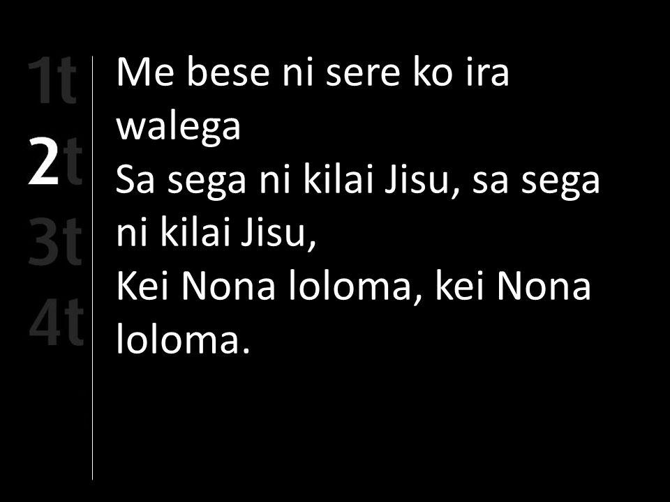 Me bese ni sere ko ira walega Sa sega ni kilai Jisu, sa sega ni kilai Jisu, Kei Nona loloma, kei Nona loloma.