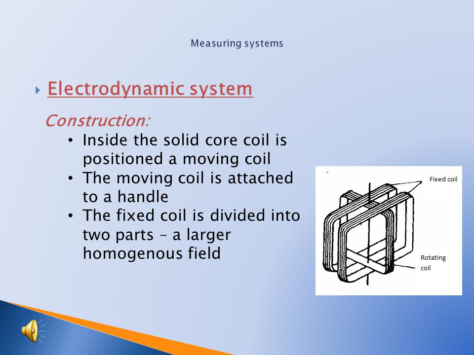  Electrodynamic system Construction: Inside the solid core coil is positioned a moving coil The moving coil is attached to a handle The fixed coil is divided into two parts – a larger homogenous field