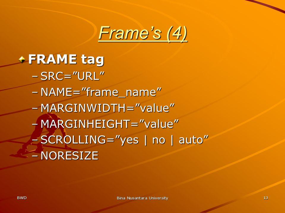 BWD Bina Nusantara University 13 Frame's (4) FRAME tag –SRC= URL –NAME= frame_name –MARGINWIDTH= value –MARGINHEIGHT= value –SCROLLING= yes | no | auto –NORESIZE