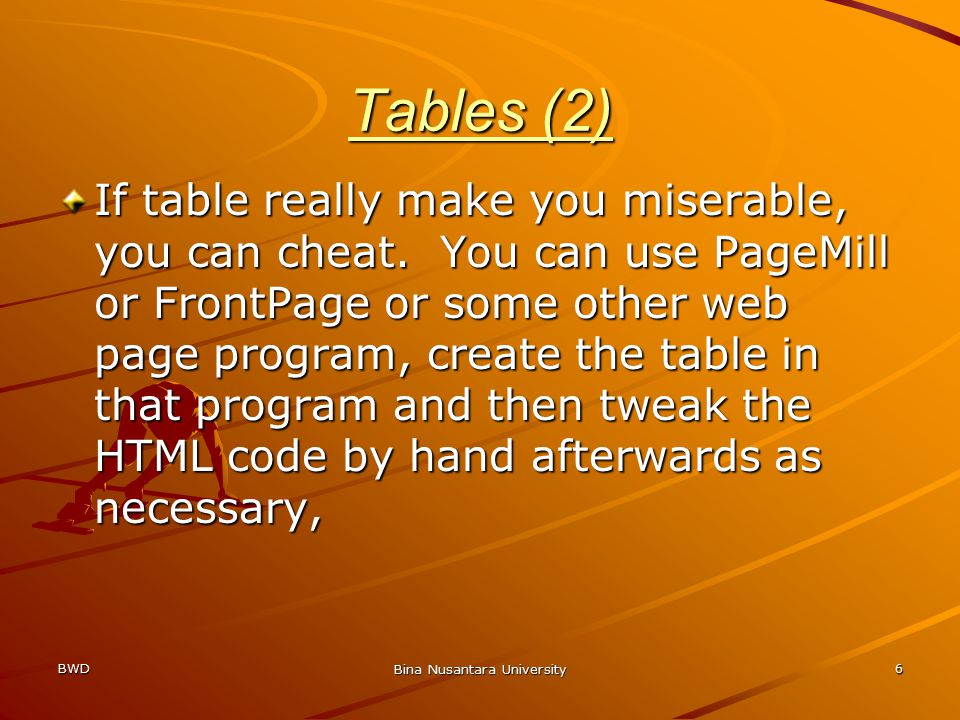 BWD Bina Nusantara University 6 Tables (2) If table really make you miserable, you can cheat. You can use PageMill or FrontPage or some other web page