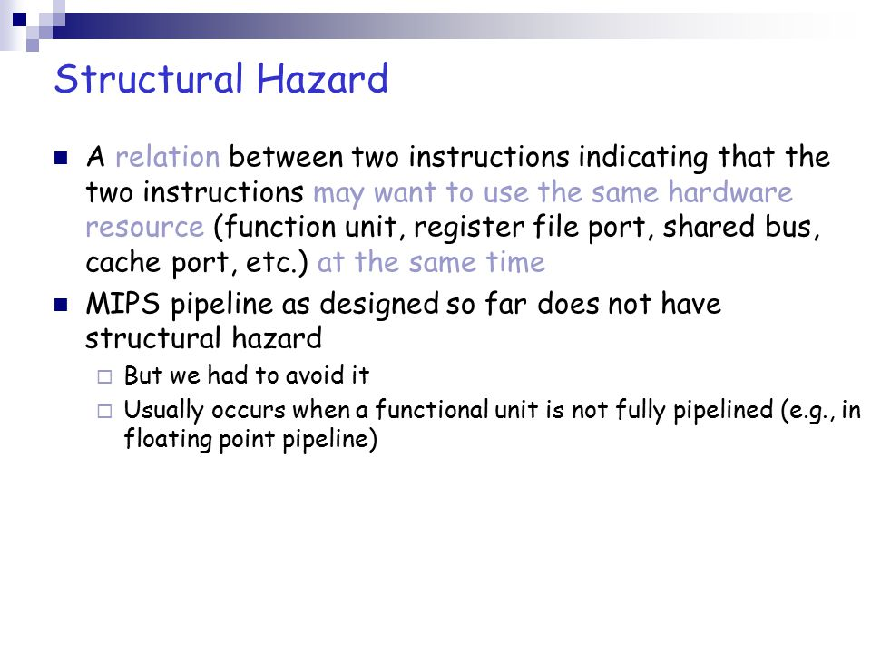 Structural Hazard A relation between two instructions indicating that the two instructions may want to use the same hardware resource (function unit,