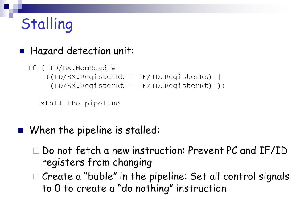 Stalling Hazard detection unit: When the pipeline is stalled:  Do not fetch a new instruction: Prevent PC and IF/ID registers from changing  Create