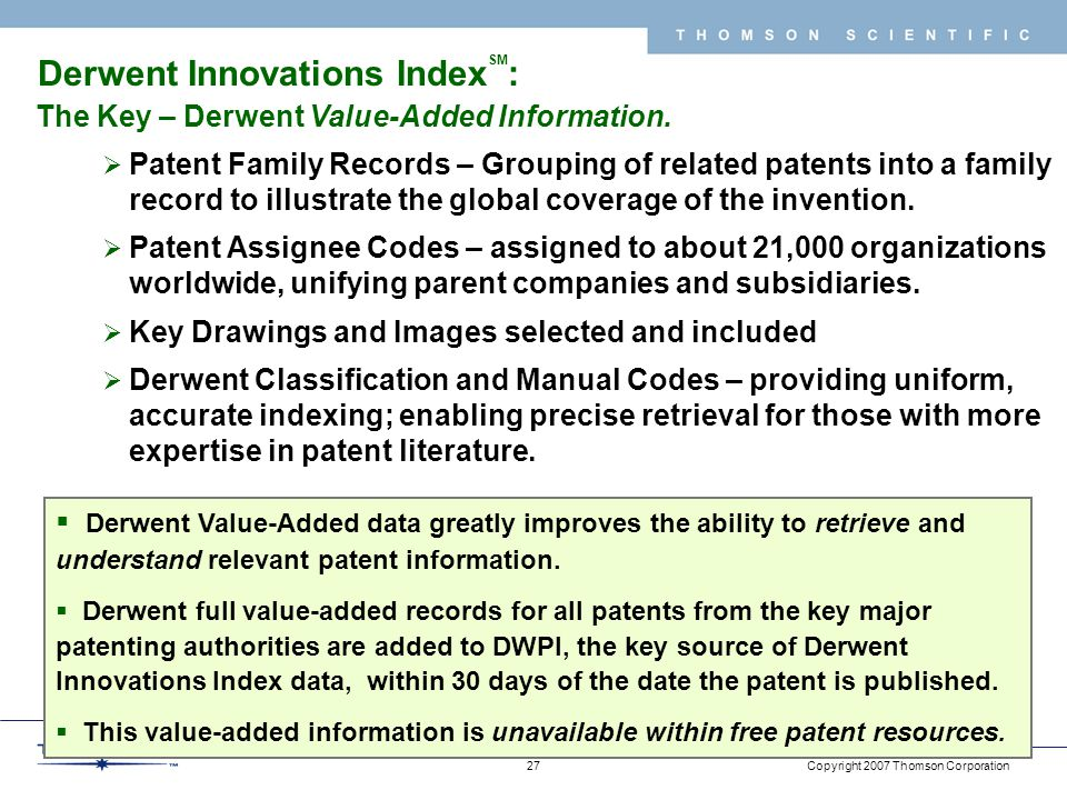 Copyright 2007 Thomson Corporation 27 T H O M S O N S C I E N T I F I C  Derwent Value-Added data greatly improves the ability to retrieve and understand relevant patent information.