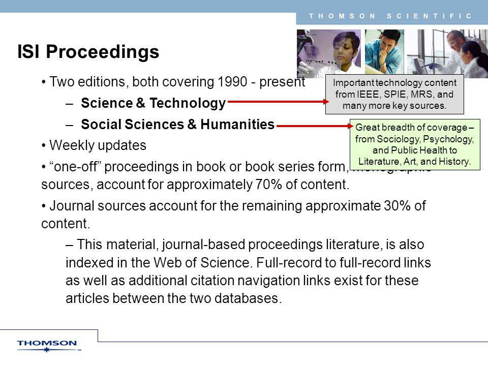 T H O M S O N S C I E N T I F I C ISI Proceedings Two editions, both covering 1990 - present – Science & Technology – Social Sciences & Humanities Weekly updates one-off proceedings in book or book series form, monographic sources, account for approximately 70% of content.