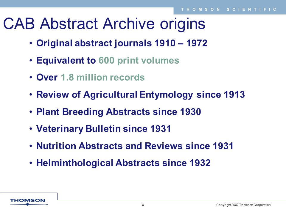 Copyright 2007 Thomson Corporation 8 T H O M S O N S C I E N T I F I C CAB Abstract Archive origins Original abstract journals 1910 – 1972 Equivalent to 600 print volumes Over 1.8 million records Review of Agricultural Entymology since 1913 Plant Breeding Abstracts since 1930 Veterinary Bulletin since 1931 Nutrition Abstracts and Reviews since 1931 Helminthological Abstracts since 1932