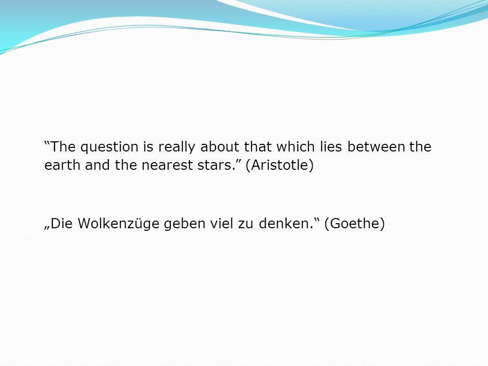"The question is really about that which lies between the earth and the nearest stars. (Aristotle) ""Die Wolkenzüge geben viel zu denken. (Goethe)"