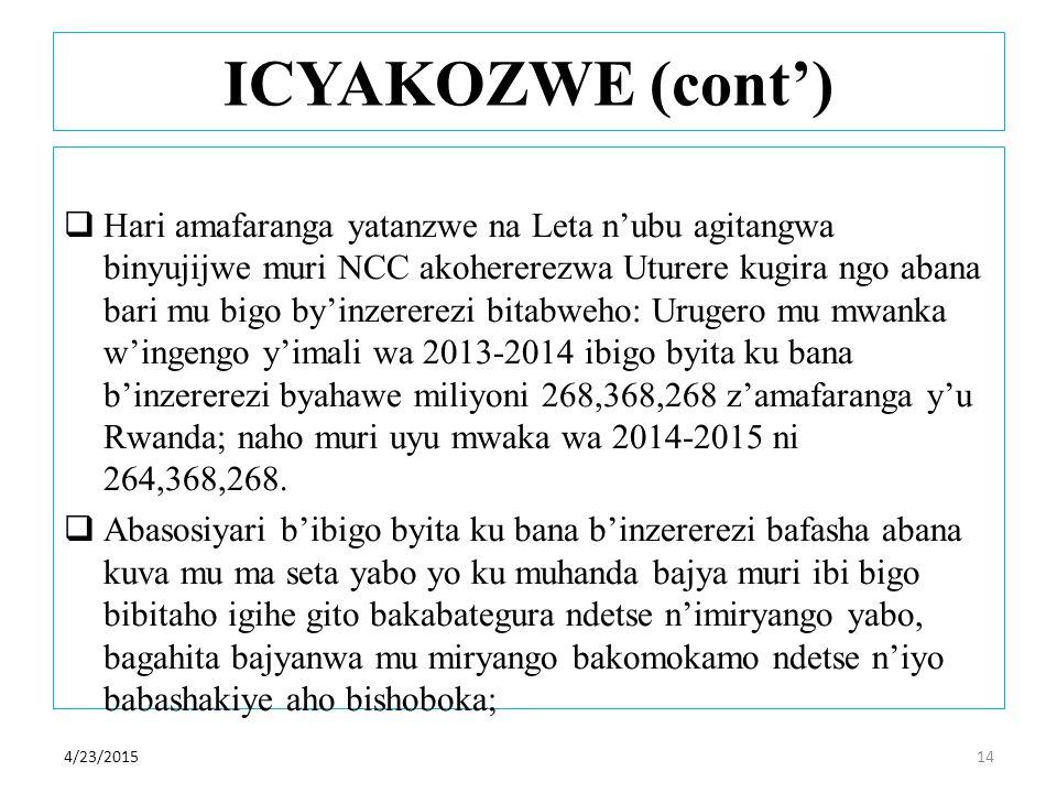 ICYAKOZWE (cont')  Hari amafaranga yatanzwe na Leta n'ubu agitangwa binyujijwe muri NCC akohererezwa Uturere kugira ngo abana bari mu bigo by'inzererezi bitabweho: Urugero mu mwanka w'ingengo y'imali wa 2013-2014 ibigo byita ku bana b'inzererezi byahawe miliyoni 268,368,268 z'amafaranga y'u Rwanda; naho muri uyu mwaka wa 2014-2015 ni 264,368,268.
