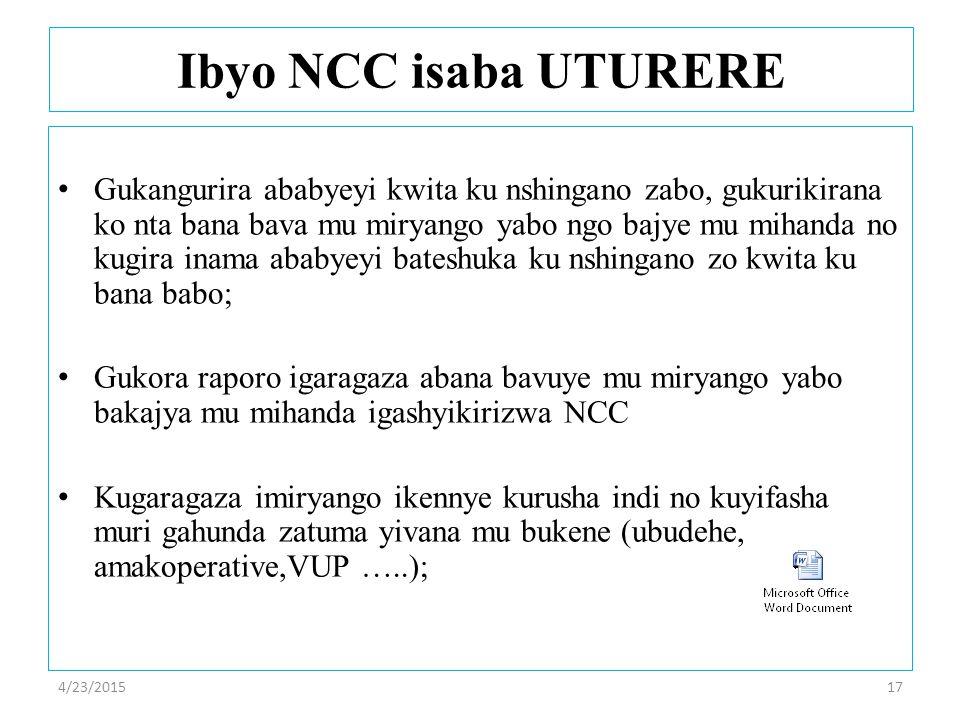 4/23/201517 Ibyo NCC isaba UTURERE Gukangurira ababyeyi kwita ku nshingano zabo, gukurikirana ko nta bana bava mu miryango yabo ngo bajye mu mihanda no kugira inama ababyeyi bateshuka ku nshingano zo kwita ku bana babo; Gukora raporo igaragaza abana bavuye mu miryango yabo bakajya mu mihanda igashyikirizwa NCC Kugaragaza imiryango ikennye kurusha indi no kuyifasha muri gahunda zatuma yivana mu bukene (ubudehe, amakoperative,VUP …..);