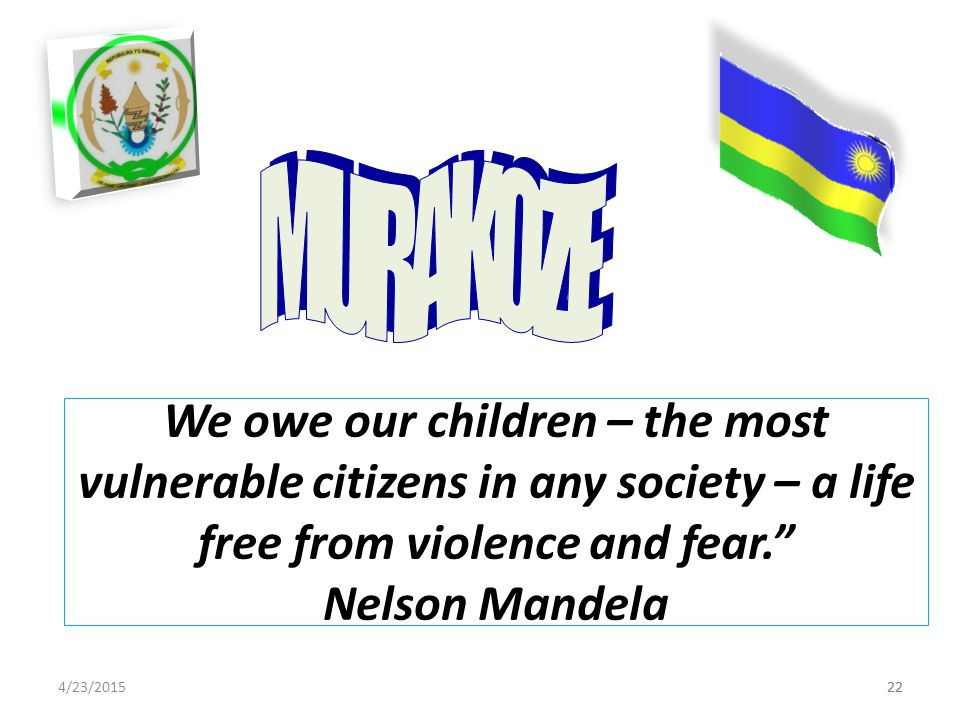 4/23/201522 We owe our children – the most vulnerable citizens in any society – a life free from violence and fear. Nelson Mandela