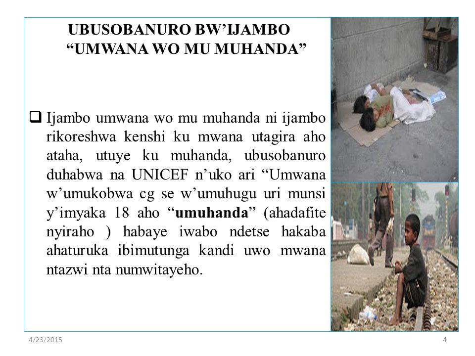 UBUSOBANURO BW'IJAMBO UMWANA WO MU MUHANDA  Ijambo umwana wo mu muhanda ni ijambo rikoreshwa kenshi ku mwana utagira aho ataha, utuye ku muhanda, ubusobanuro duhabwa na UNICEF n'uko ari Umwana w'umukobwa cg se w'umuhugu uri munsi y'imyaka 18 aho umuhanda (ahadafite nyiraho ) habaye iwabo ndetse hakaba ahaturuka ibimutunga kandi uwo mwana ntazwi nta numwitayeho.
