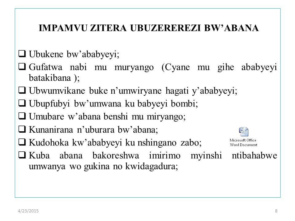 4/23/20158 IMPAMVU ZITERA UBUZEREREZI BW'ABANA  Ubukene bw'ababyeyi;  Gufatwa nabi mu muryango (Cyane mu gihe ababyeyi batakibana );  Ubwumvikane buke n'umwiryane hagati y'ababyeyi;  Ubupfubyi bw'umwana ku babyeyi bombi;  Umubare w'abana benshi mu miryango;  Kunanirana n'uburara bw'abana;  Kudohoka kw'ababyeyi ku nshingano zabo;  Kuba abana bakoreshwa imirimo myinshi ntibahabwe umwanya wo gukina no kwidagadura;