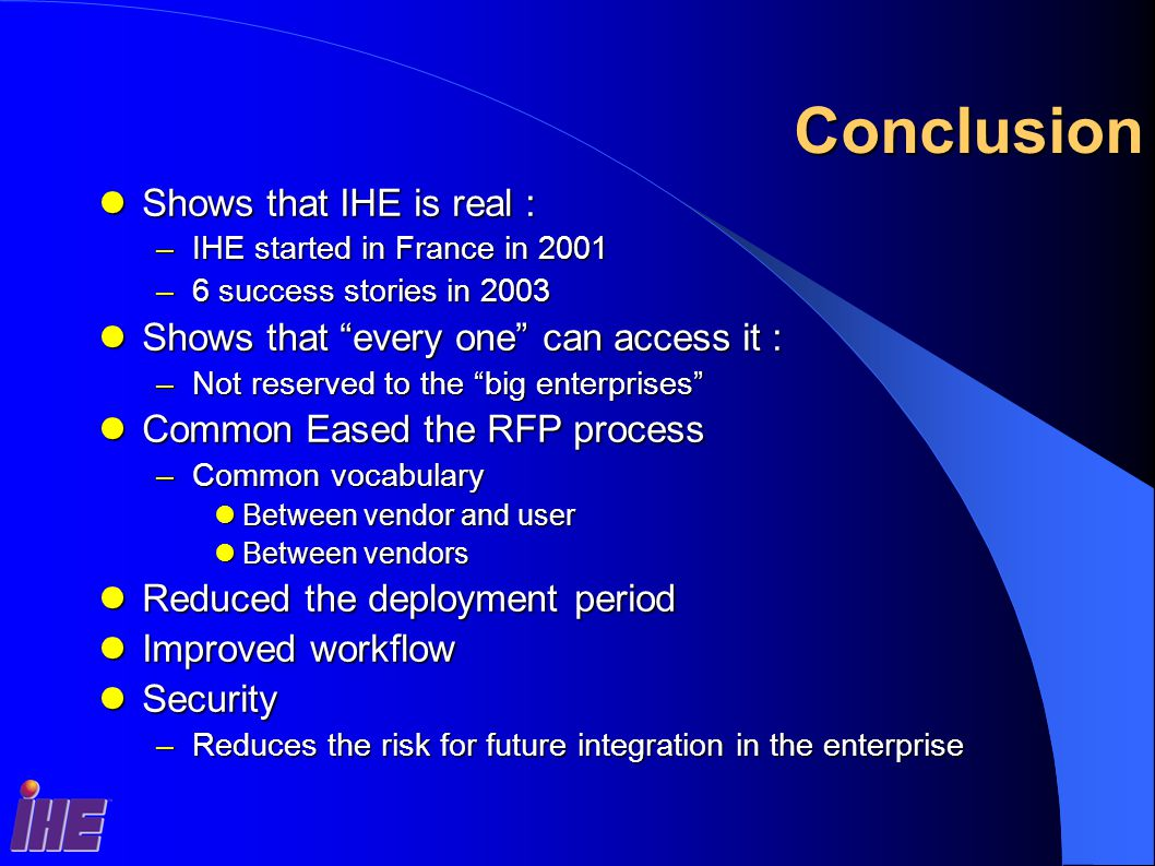 Conclusion Shows that IHE is real : Shows that IHE is real : –IHE started in France in 2001 –6 success stories in 2003 Shows that every one can access it : Shows that every one can access it : –Not reserved to the big enterprises Common Eased the RFP process Common Eased the RFP process –Common vocabulary Between vendor and user Between vendor and user Between vendors Between vendors Reduced the deployment period Reduced the deployment period Improved workflow Improved workflow Security Security –Reduces the risk for future integration in the enterprise
