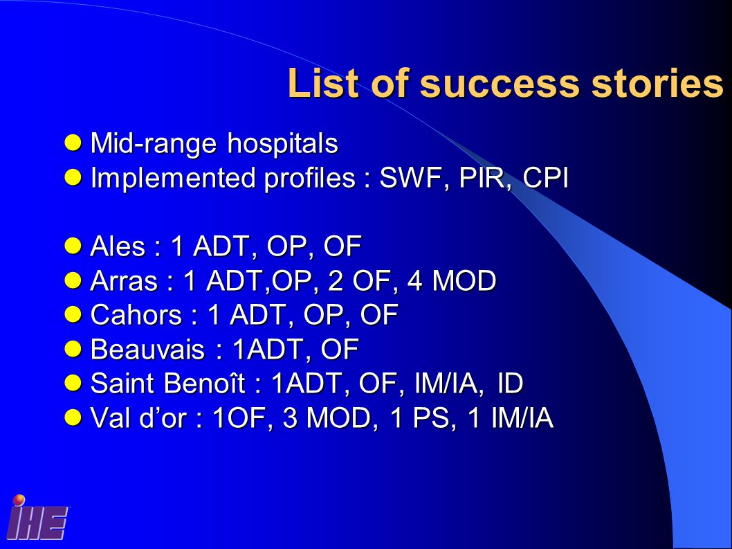 List of success stories Mid-range hospitals Mid-range hospitals Implemented profiles : SWF, PIR, CPI Implemented profiles : SWF, PIR, CPI Ales : 1 ADT, OP, OF Ales : 1 ADT, OP, OF Arras : 1 ADT,OP, 2 OF, 4 MOD Arras : 1 ADT,OP, 2 OF, 4 MOD Cahors : 1 ADT, OP, OF Cahors : 1 ADT, OP, OF Beauvais : 1ADT, OF Beauvais : 1ADT, OF Saint Benoît : 1ADT, OF, IM/IA, ID Saint Benoît : 1ADT, OF, IM/IA, ID Val d'or : 1OF, 3 MOD, 1 PS, 1 IM/IA Val d'or : 1OF, 3 MOD, 1 PS, 1 IM/IA