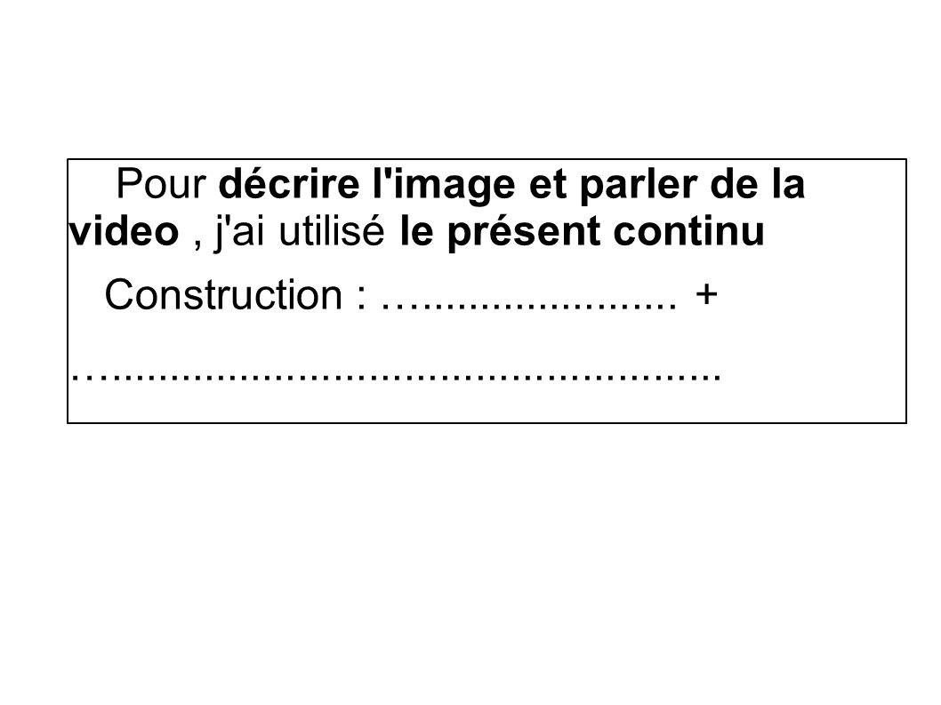 Pour décrire l image et parler de la video, j ai utilisé le présent continu Construction : …......................