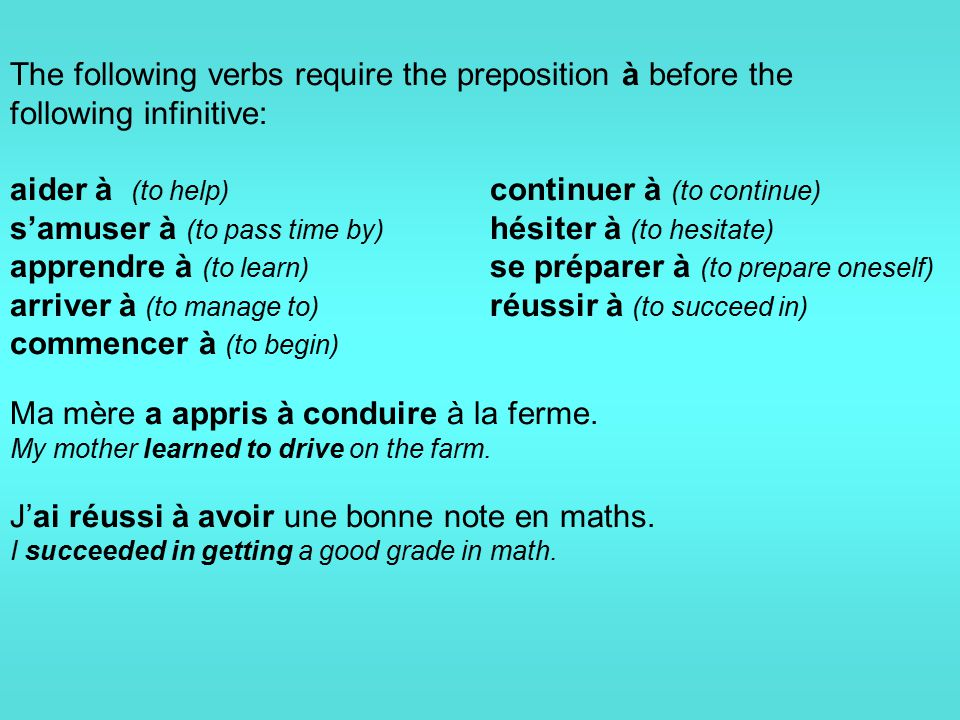 The following verbs require the preposition à before the following infinitive: aider à (to help) continuer à (to continue) s'amuser à (to pass time by) hésiter à (to hesitate) apprendre à (to learn) se préparer à (to prepare oneself) arriver à (to manage to) réussir à (to succeed in) commencer à (to begin) Ma mère a appris à conduire à la ferme.