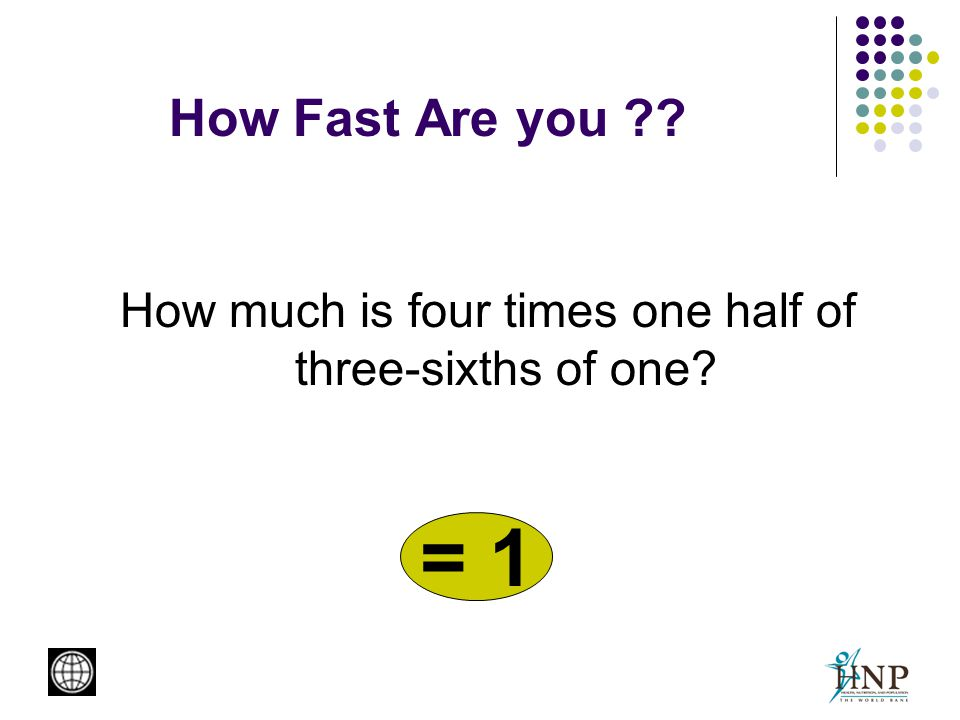 How Fast Are you How much is four times one half of three-sixths of one = 1