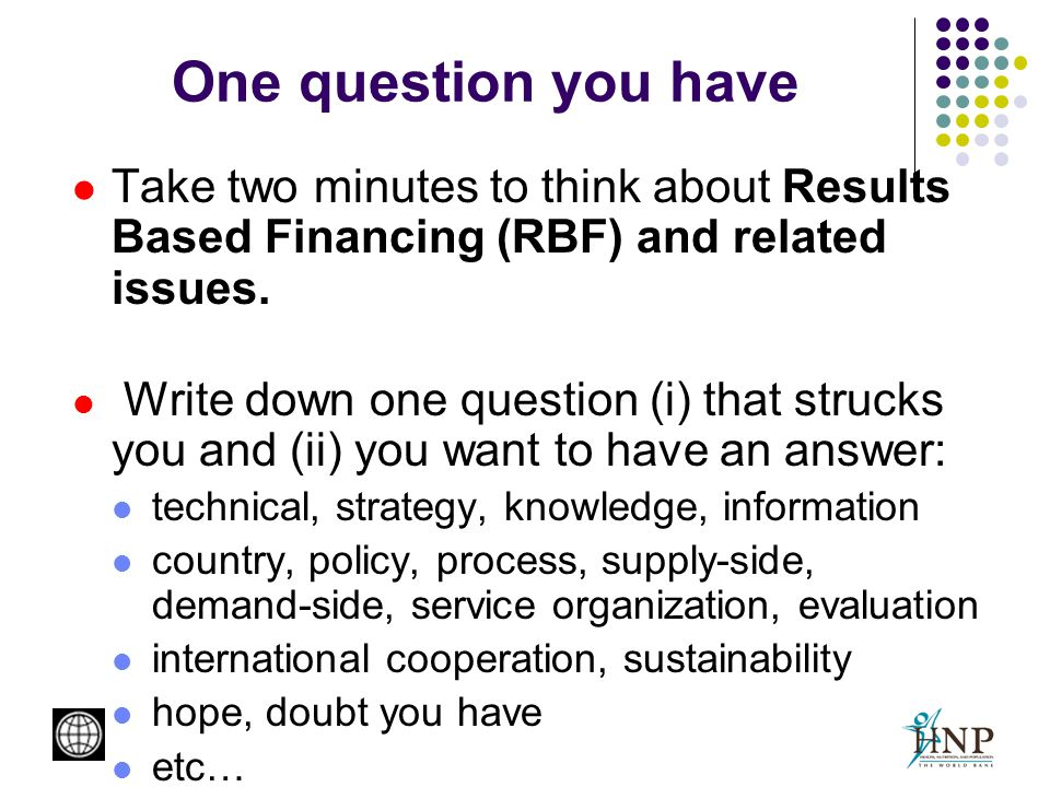 One question you have Take two minutes to think about Results Based Financing (RBF) and related issues.