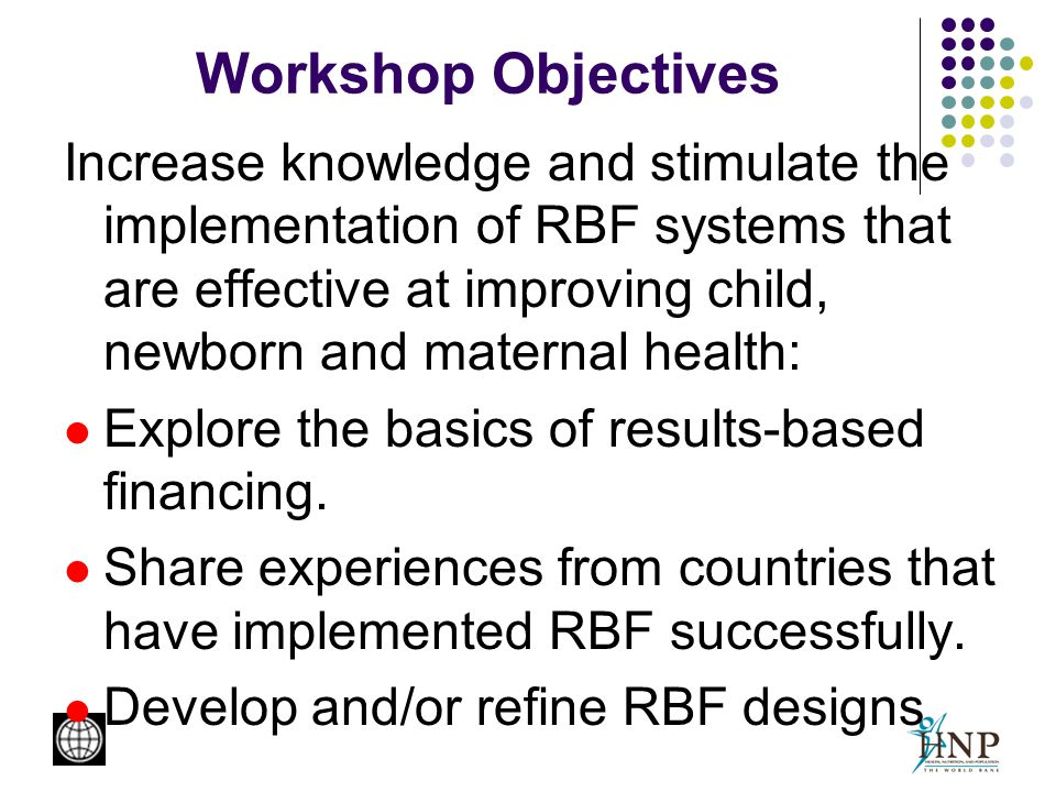 Workshop Objectives Increase knowledge and stimulate the implementation of RBF systems that are effective at improving child, newborn and maternal health: Explore the basics of results-based financing.