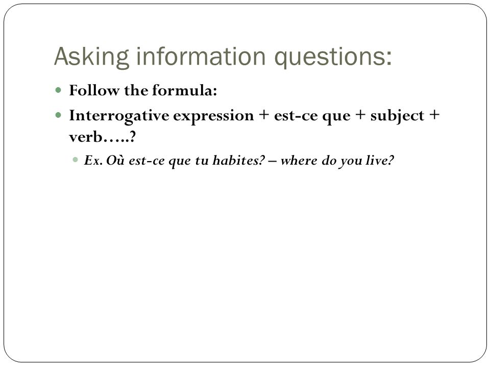 Asking information questions: Follow the formula: Interrogative expression + est-ce que + subject + verb…...