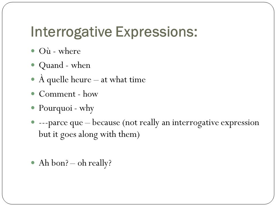 Interrogative Expressions: Où - where Quand - when À quelle heure – at what time Comment - how Pourquoi - why ---parce que – because (not really an interrogative expression but it goes along with them) Ah bon.