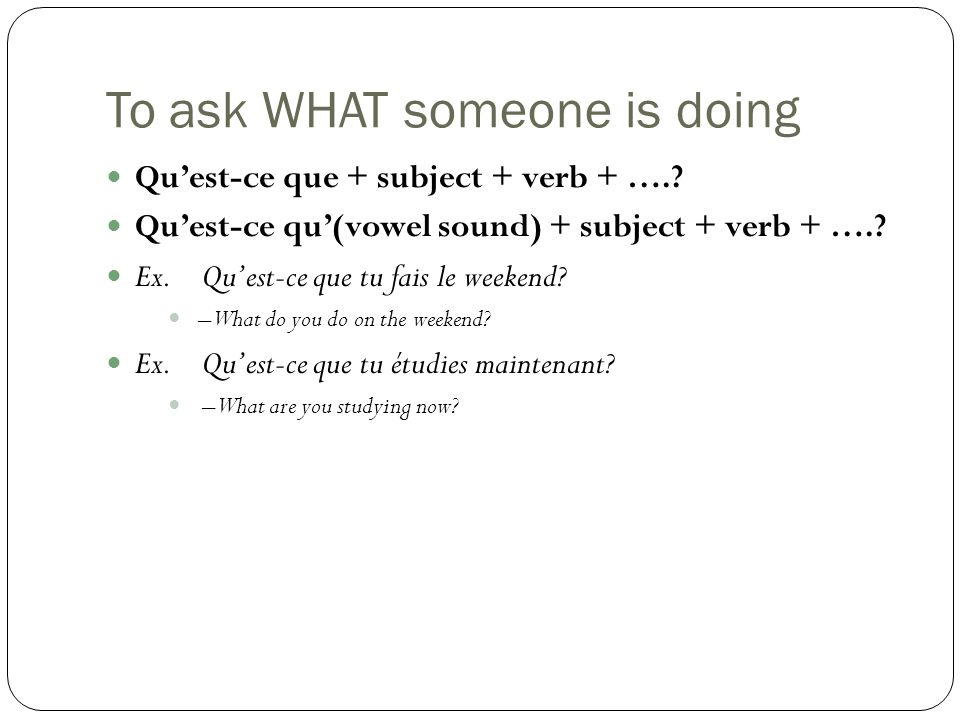 To ask WHAT someone is doing Qu'est-ce que + subject + verb + …..
