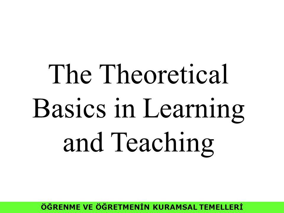 ÖĞRENME VE ÖĞRETMENİN KURAMSAL TEMELLERİ The Theoretical Basics in Learning and Teaching