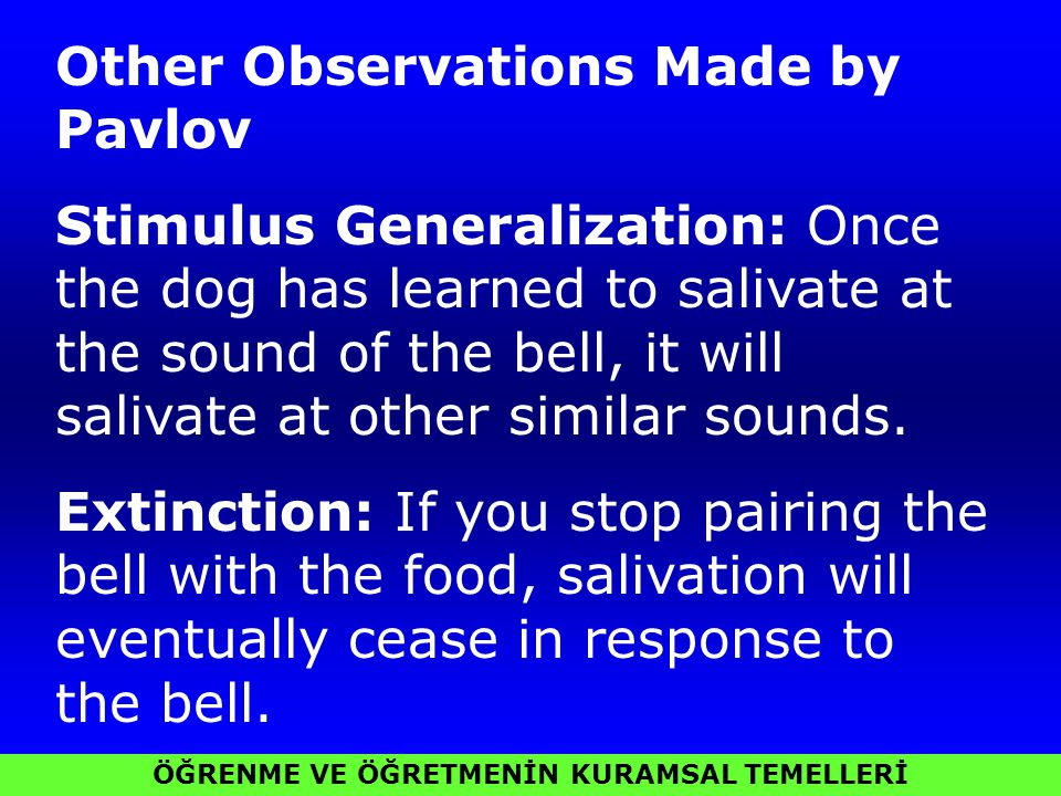ÖĞRENME VE ÖĞRETMENİN KURAMSAL TEMELLERİ Other Observations Made by Pavlov Stimulus Generalization: Once the dog has learned to salivate at the sound of the bell, it will salivate at other similar sounds.