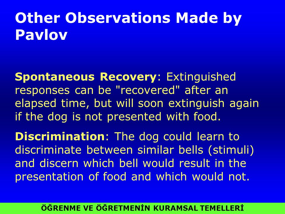 ÖĞRENME VE ÖĞRETMENİN KURAMSAL TEMELLERİ Other Observations Made by Pavlov Spontaneous Recovery: Extinguished responses can be recovered after an elapsed time, but will soon extinguish again if the dog is not presented with food.