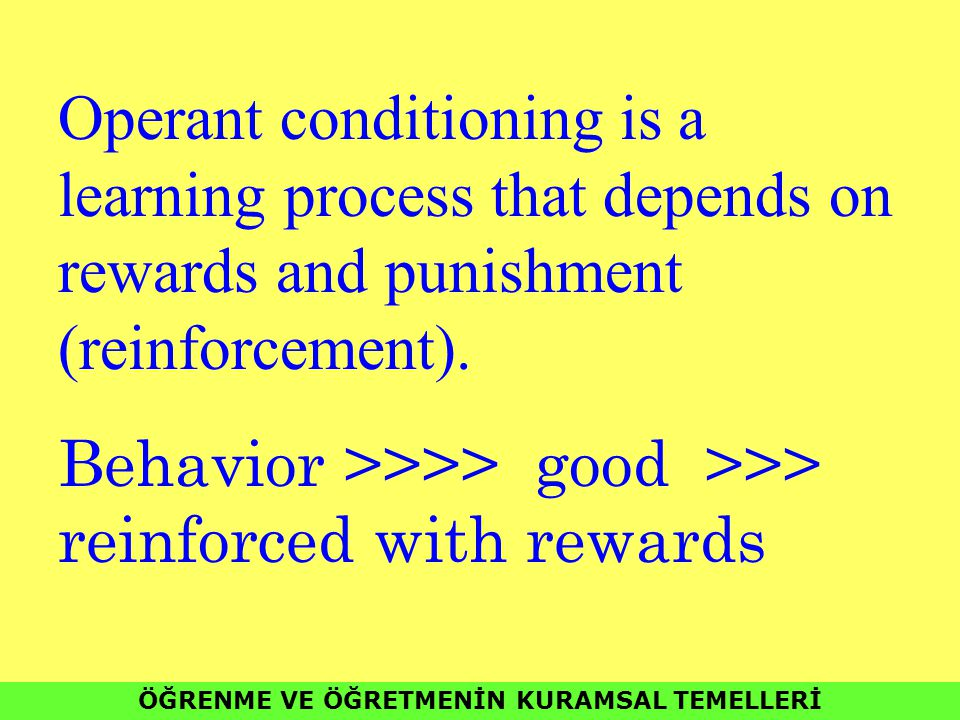 ÖĞRENME VE ÖĞRETMENİN KURAMSAL TEMELLERİ Operant conditioning is a learning process that depends on rewards and punishment (reinforcement).