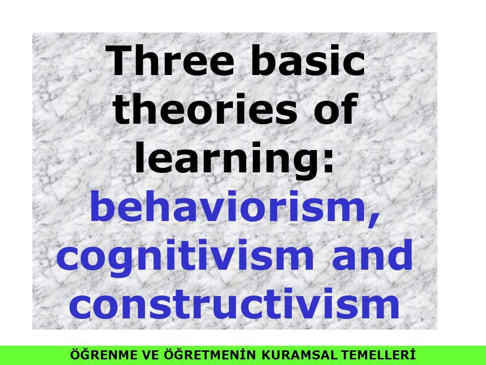 ÖĞRENME VE ÖĞRETMENİN KURAMSAL TEMELLERİ Three basic theories of learning: behaviorism, cognitivism and constructivism