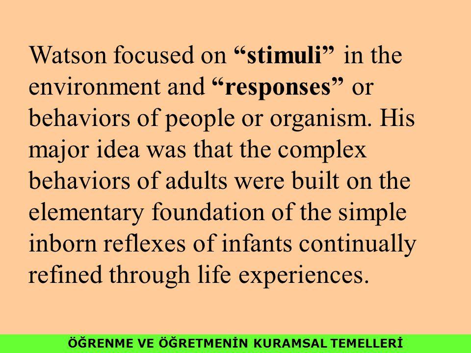 ÖĞRENME VE ÖĞRETMENİN KURAMSAL TEMELLERİ Watson focused on stimuli in the environment and responses or behaviors of people or organism.