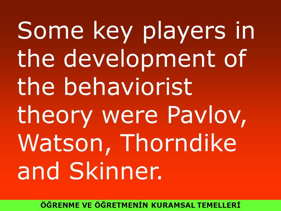 ÖĞRENME VE ÖĞRETMENİN KURAMSAL TEMELLERİ Some key players in the development of the behaviorist theory were Pavlov, Watson, Thorndike and Skinner.