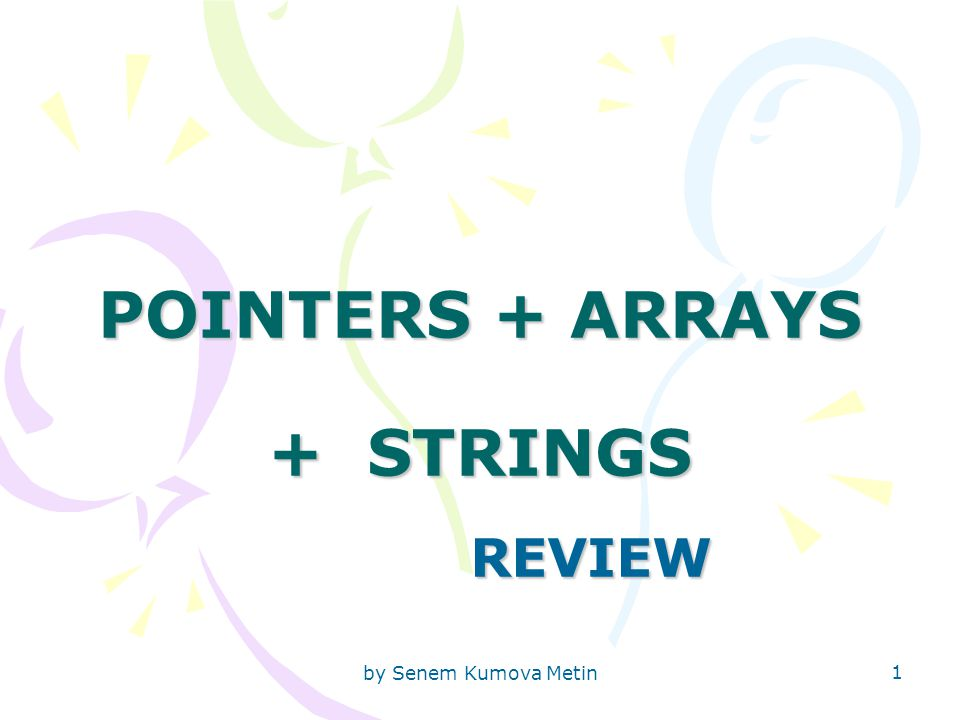 by Senem Kumova Metin 1 POINTERS + ARRAYS + STRINGS REVIEW
