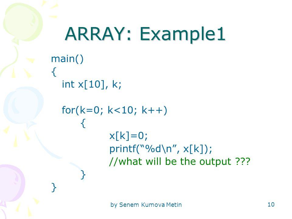 by Senem Kumova Metin 10 ARRAY: Example1 main() { int x[10], k; for(k=0; k<10; k++) { x[k]=0; printf( %d\n , x[k]); //what will be the output .