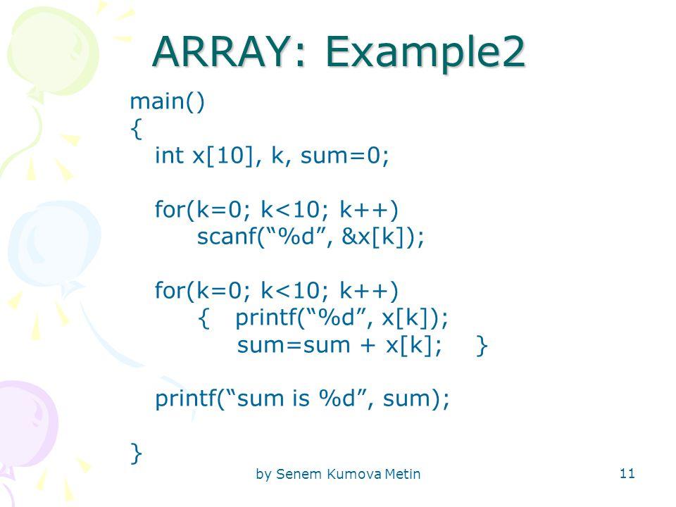 by Senem Kumova Metin 11 ARRAY: Example2 main() { int x[10], k, sum=0; for(k=0; k<10; k++) scanf( %d , &x[k]); for(k=0; k<10; k++) { printf( %d , x[k]); sum=sum + x[k]; } printf( sum is %d , sum); }