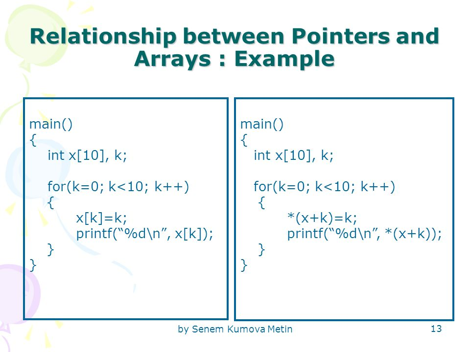 by Senem Kumova Metin 13 Relationship between Pointers and Arrays : Example main() { int x[10], k; for(k=0; k<10; k++) { x[k]=k; printf( %d\n , x[k]); } main() { int x[10], k; for(k=0; k<10; k++) { *(x+k)=k; printf( %d\n , *(x+k)); }