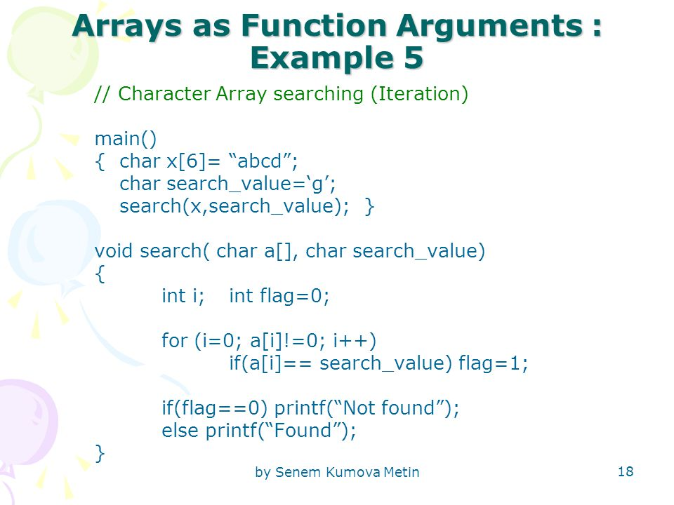 "by Senem Kumova Metin 18 Arrays as Function Arguments : Example 5 // Character Array searching (Iteration) main() { char x[6]= ""abcd""; char search_val"