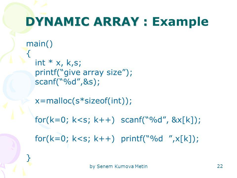 by Senem Kumova Metin 22 DYNAMIC ARRAY : DYNAMIC ARRAY : Example main() { int * x, k,s; printf( give array size ); scanf( %d ,&s); x=malloc(s*sizeof(int)); for(k=0; k<s; k++)scanf( %d , &x[k]); for(k=0; k<s; k++)printf( %d ,x[k]); }