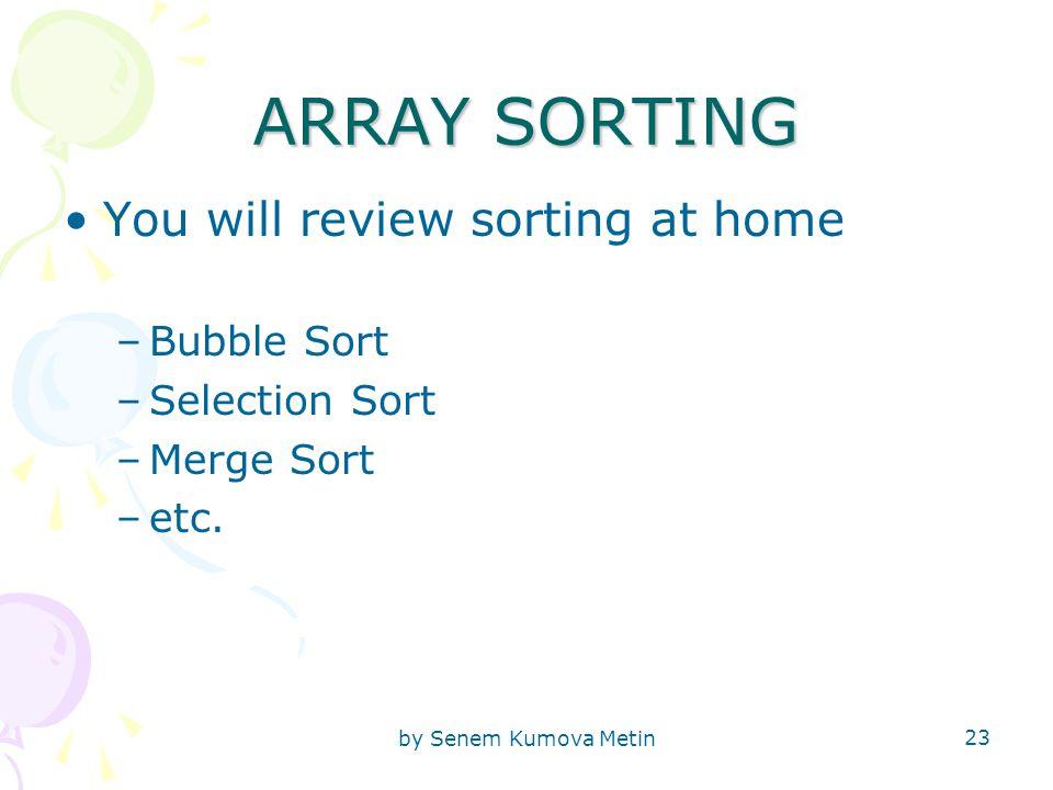 by Senem Kumova Metin 23 ARRAY SORTING You will review sorting at home –Bubble Sort –Selection Sort –Merge Sort –etc.